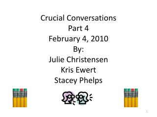 Crucial Conversations Part 4 February 4, 2010 By: Julie Christensen Kris Ewert Stacey Phelps