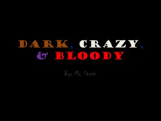 Dark , Crazy , & Bloody