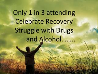 Only 1 in 3 attending Celebrate Recovery Struggle with Drugs         and Alcohol……..