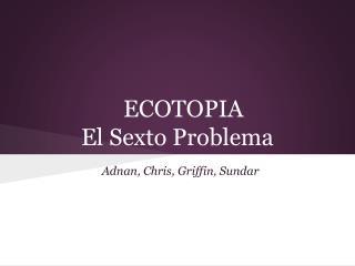 ECOTOPIA El  Sexto Problema