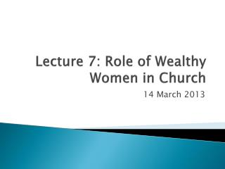 Lecture 7: Role of Wealthy Women in Church