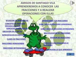 AMIGOS DE SANTIAGO VILA APRENDEREMOS  A CONOCER  LAS FRACCIONES Y A REALIZAR OPERACIONES CON ELLAS