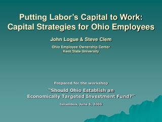 Putting Labor s Capital to Work: Capital Strategies for Ohio Employees   John Logue  Steve Clem  Ohio Employee Ownership