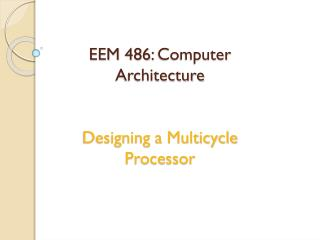 EEM  486 :  Computer Architecture Designing  a  Multicycle  Processor