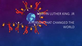 Martin Luther King. Jr A person that changed the world