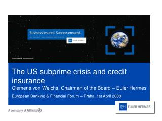 The US subprime crisis and credit insurance Clemens von Weichs, Chairman of the Board   Euler Hermes