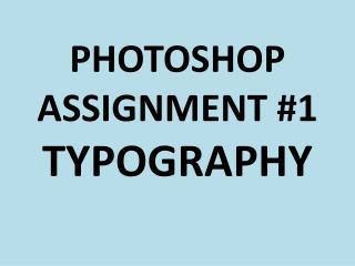 PHOTOSHOP ASSIGNMENT #1 TYPOGRAPHY