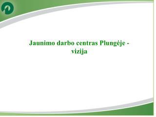 Jaunimo darbo centras  Plungėje -   vizija