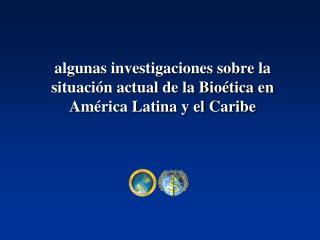 algunas investigaciones sobre la situaci�n actual de la Bio�tica en Am�rica Latina y el Caribe