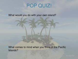What would you do with your own island? What comes to mind when you think of the Pacific Islands?