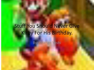 Stuff You Should Never Give Kirby For His Birthday.