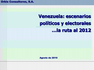 Venezuela: escenarios políticos y electorales  …la ruta al 2012
