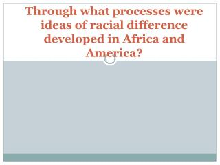 Through what processes were ideas of racial difference developed in Africa and America?