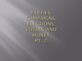 PARTIES,  CAMPAIGNS,  ELECTIONS,  VOTING AND  MONEY  PT. 2