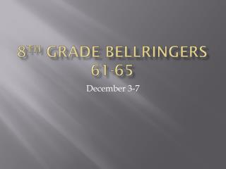 8 th  Grade  Bellringers  61-65