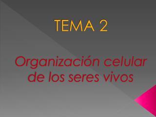 TEMA 2 Organización celular de los seres vivos
