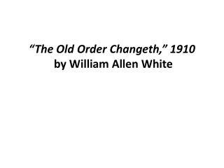 """The Old Order  Changeth ,""  1910 by William Allen White"
