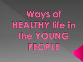 Ways of HEALTHY life  i n the  YOUNG PEOPLE