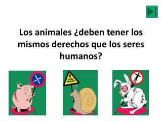 Los  animales ¿ deben tener  los  mismos derechos que  los  seres humanos ?