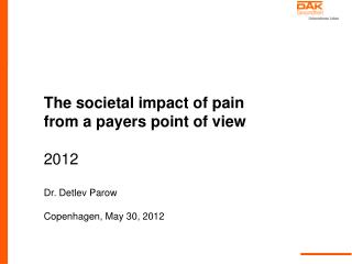 The societal impact of pain  from a payers point of view 2012 Dr. Detlev Parow
