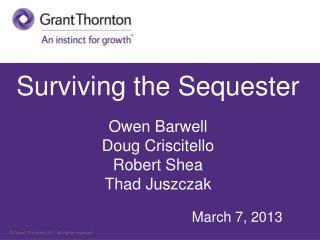 Surviving the Sequester  Owen Barwell Doug Criscitello Robert Shea Thad Juszczak March 7, 2013
