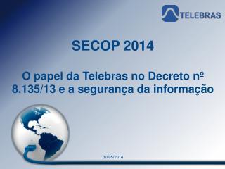 SECOP 2014 O papel da Telebras no Decreto nº 8.135/13 e a segurança da informação