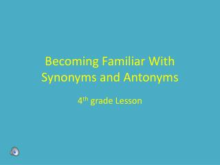 Becoming Familiar With Synonyms and Antonyms