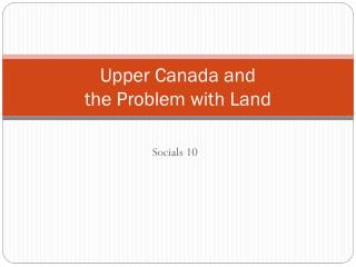 Upper Canada and the Problem with Land