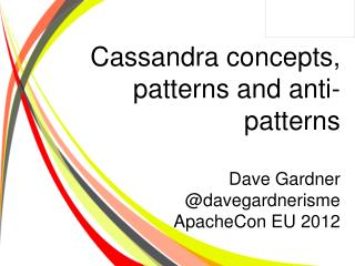 Cassandra concepts, patterns and anti-patterns Dave Gardner @ davegardnerisme ApacheCon  EU 2012