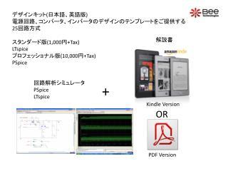 デザインキット ( 日本語、英語版 ) 電 源回路、コンバータ、インバータのデザインのテンプレートをご提供する 25 回路方式 スタンダード版 (1,000 円 +Tax) LTspice