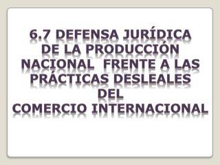 6.7 Defensa Jurídica  De  La producción nacional   Frente a las prácticas Desleales  deL