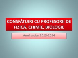CONSFĂTUIRI CU PROFESORII DE FIZICĂ, CHIMIE, BIOLOGIE