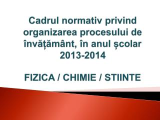 C adrul normativ privind organizarea procesului  de  învățământ ,  în anul școlar 2013-2014:
