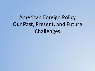 American Foreign Policy Our Past, Present, and Future Challenges