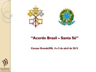 """""""Acordo Brasil – Santa Sé"""" Campo Grande/MS,  4  e 5 de abril de 2013"""