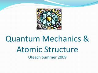 Quantum Mechanics &  Atomic Structure  Uteach  Summer 2009
