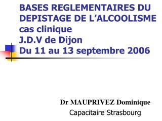 BASES REGLEMENTAIRES DU DEPISTAGE DE L ALCOOLISME cas clinique J.D.V de Dijon Du 11 au 13 septembre 2006