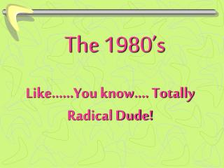 Like.…..You know.... Totally Radical Dude!