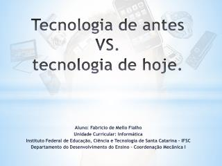 T ecnologia  de antes                VS.  tecnologia  de hoje.