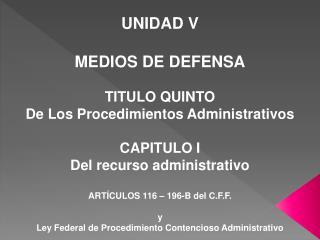 UNIDAD V MEDIOS DE DEFENSA TITULO QUINTO  De Los Procedimientos Administrativos   CAPITULO I