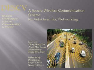 A Secure Wireless Communication Scheme for Vehicle ad hoc Networking Paper by: . Ching -Hung  Yeh