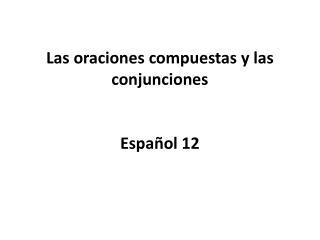 Las oraciones compuestas y las conjunciones Espa�ol 12
