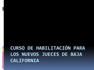 Curso de habilitación para los nuevos jueces de Baja California