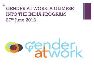 GENDER AT WORK: A GLIMPSE INTO THE INDIA PROGRAM  27 th  June 2012