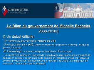 Le Bilan du gouvernement de Michelle Bachelet  2006-2010I)  I) Un début difficile: