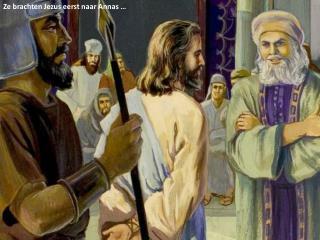 Ze brachten  Jezus  eerst naar  Annas  …
