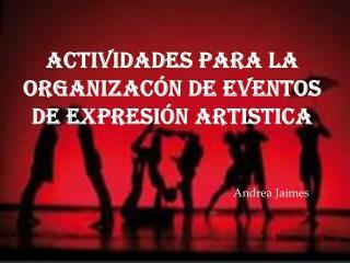 ACTIVIDADES para LA ORGANIZACÓN  DE Eventos  DE EXPRESIÓN ARTISTICA