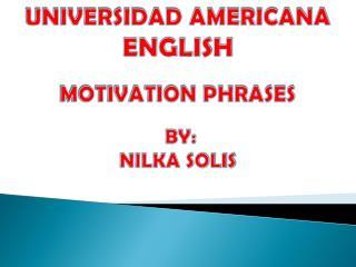 UNIVERSIDAD AMERICANA ENGLISH  MOTIVATION PHRASES  BY: NILKA SOLIS