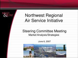 Northwest Regional  Air Service Initiative   Steering Committee Meeting Market Analysis