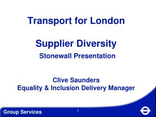 Transport for London  Supplier Diversity   Stonewall Presentation   Clive Saunders Equality  Inclusion Delivery Manager